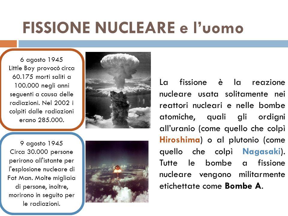 FISSIONE NUCLEARE e l'uomo La fissione è la reazione nucleare usata solitamente nei reattori nucleari e nelle bombe atomiche, quali gli ordigni all'uranio (come quello che colpì Hiroshima) o al plutonio (come quello che colpì Nagasaki).
