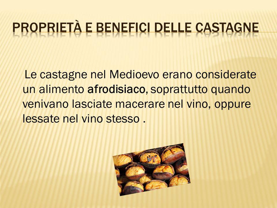 Le castagne nel Medioevo erano considerate un alimento afrodisiaco, soprattutto quando venivano lasciate macerare nel vino, oppure lessate nel vino stesso.