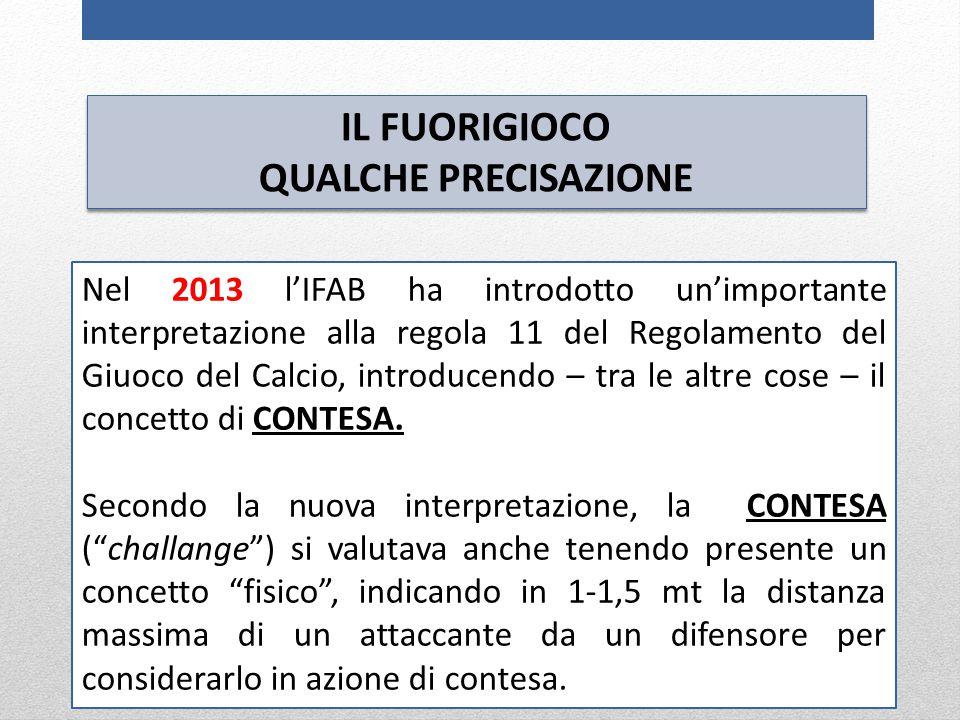 IL FUORIGIOCO QUALCHE PRECISAZIONE IL FUORIGIOCO QUALCHE PRECISAZIONE Nel 2013 l'IFAB ha introdotto un'importante interpretazione alla regola 11 del Regolamento del Giuoco del Calcio, introducendo – tra le altre cose – il concetto di CONTESA.