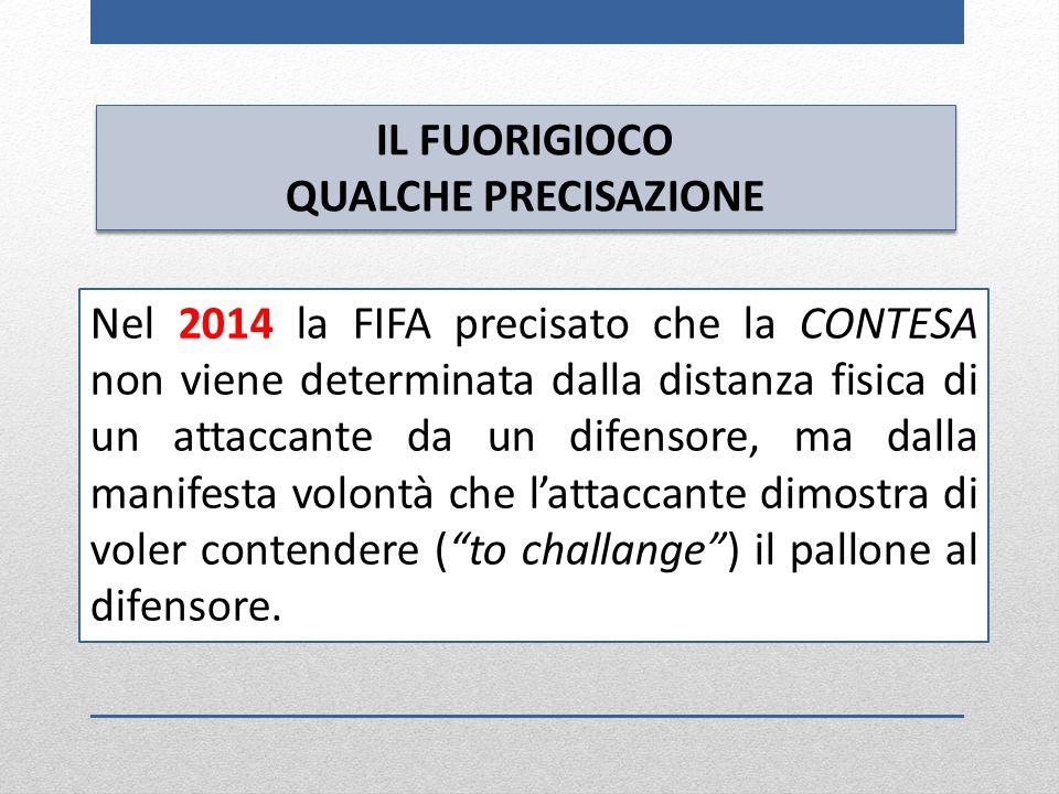 IL FUORIGIOCO QUALCHE PRECISAZIONE IL FUORIGIOCO QUALCHE PRECISAZIONE Nel 2014 la FIFA precisato che la CONTESA non viene determinata dalla distanza f