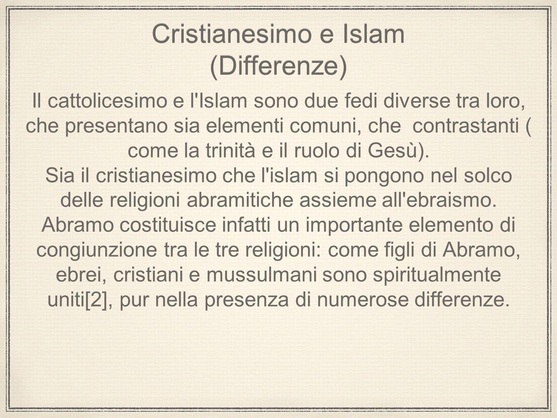Cristianesimo e Islam (Differenze) Il cattolicesimo e l'Islam sono due fedi diverse tra loro, che presentano sia elementi comuni, che contrastanti ( c