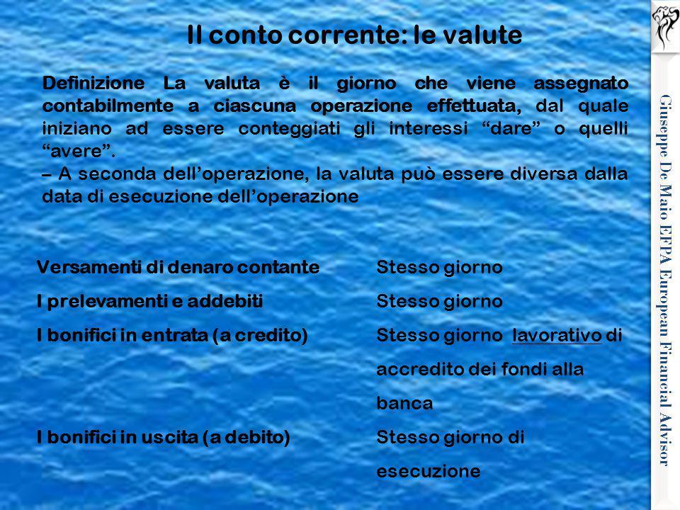 Giuseppe De Maio EFPA European Financial Advisor Il conto corrente: le valute Definizione La valuta è il giorno che viene assegnato contabilmente a ci