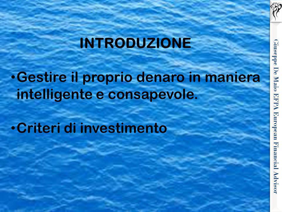 Giuseppe De Maio EFPA European Financial Advisor INTRODUZIONE Gestire il proprio denaro in maniera intelligente e consapevole. Criteri di investimento