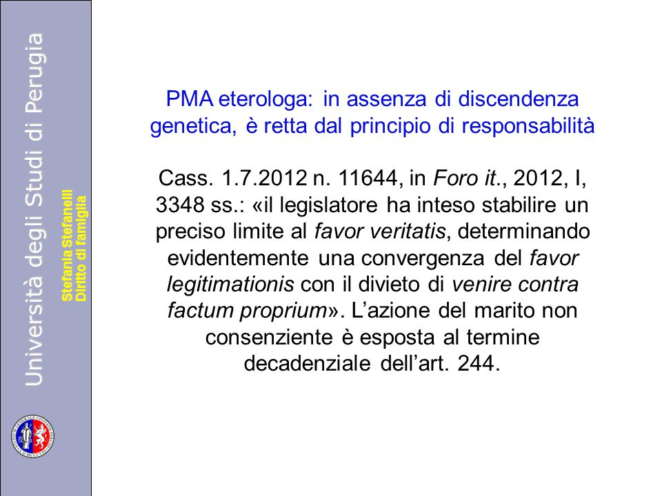 Università degli Studi di Perugia Diritto di famiglia Stefania Stefanelli Università degli Studi di Perugia Diritto di famiglia Stefania Stefanelli PMA eterologa: in assenza di discendenza genetica, è retta dal principio di responsabilità Cass.