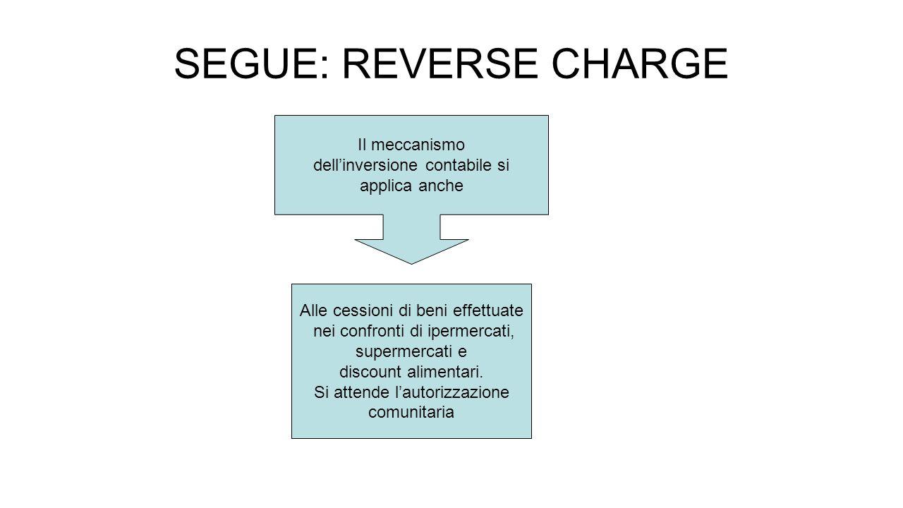 SEGUE: REVERSE CHARGE Il meccanismo dell'inversione contabile si applica anche Alle cessioni di beni effettuate nei confronti di ipermercati, supermercati e discount alimentari.