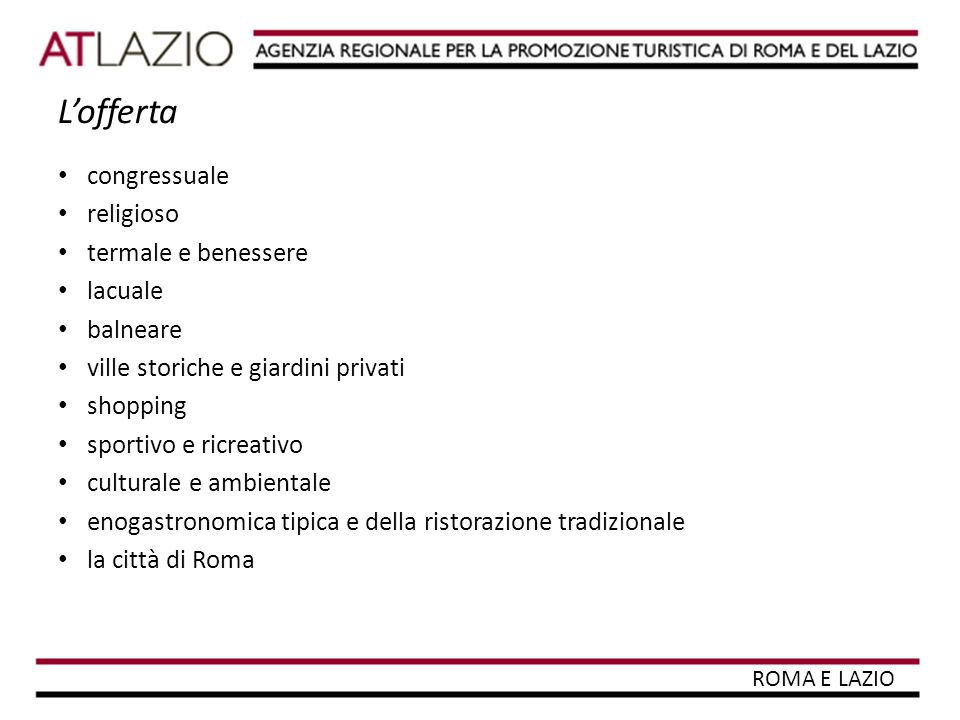 Il settore turistico 33 Comuni con più di 5000 abitanti dotati di ricettività e attrattori materiali o immateriali 12% la partecipazione del turismo alla formazione del PIL regionale 150.000 gli addetti al settore turistico (alberghi, ristoranti e attività delle agenzie di viaggio) pari al 10% del totale nazionale oltre 26.600 le imprese attive, pari al 5,6% di tutte le imprese attive del Lazio 6.000 esercizi ricettivi tra alberghi e strutture complementari 272.000 posti letto pari ad oltre il 6% dell'offerta nazionale oltre 10,8 milioni arrivi di visitatori e 32 milioni di presenze (ISTAT 2007) oltre 5,5 miliardi di euro la spesa dei viaggiatori stranieri (UIC – Banca d'Italia2008 ), con un incremento rispetto al periodo precedente di 43 milioni di euro ROMA E LAZIO