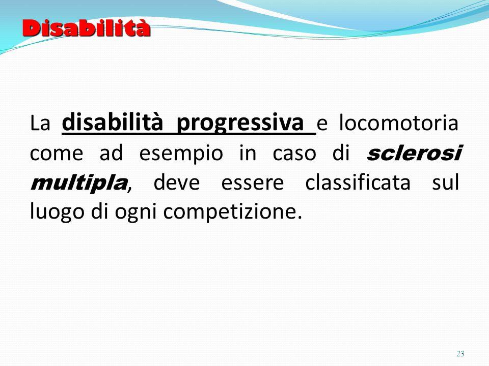 Disabilità La disabilità progressiva e locomotoria come ad esempio in caso di sclerosi multipla, deve essere classificata sul luogo di ogni competizione.