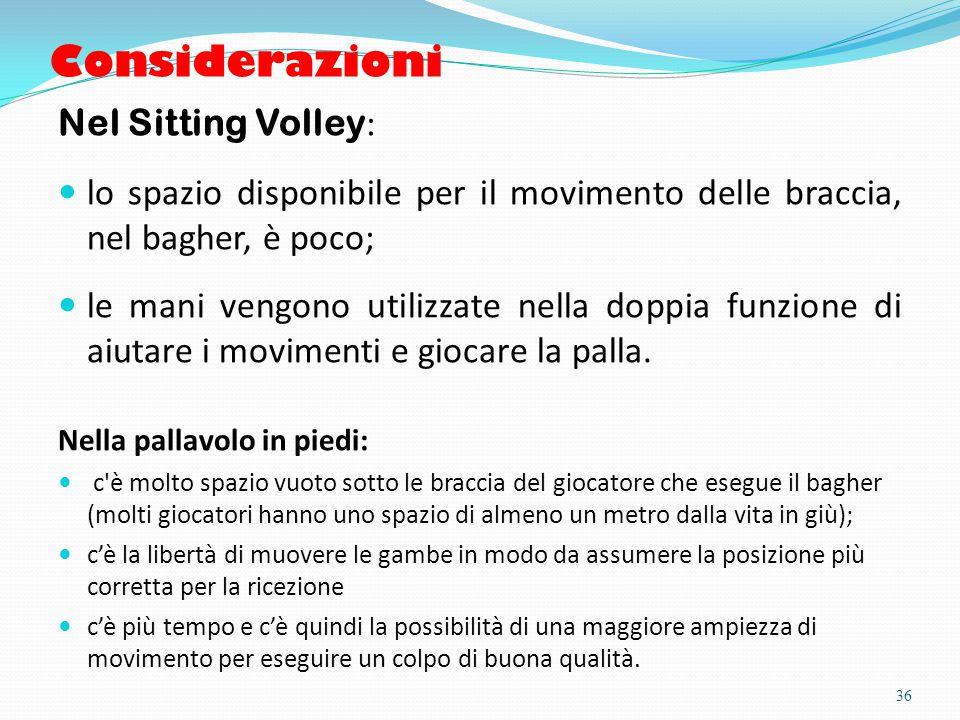 Considerazioni Nel Sitting Volley : lo spazio disponibile per il movimento delle braccia, nel bagher, è poco; le mani vengono utilizzate nella doppia funzione di aiutare i movimenti e giocare la palla.