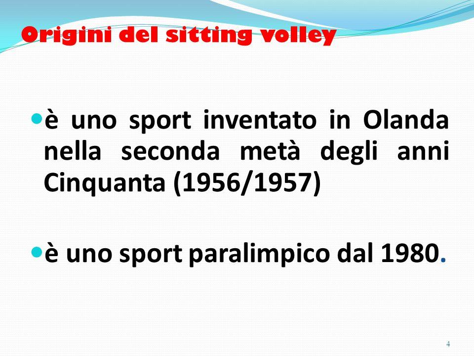 Origini del sitting volley è uno sport inventato in Olanda nella seconda metà degli anni Cinquanta (1956/1957) è uno sport paralimpico dal 1980.