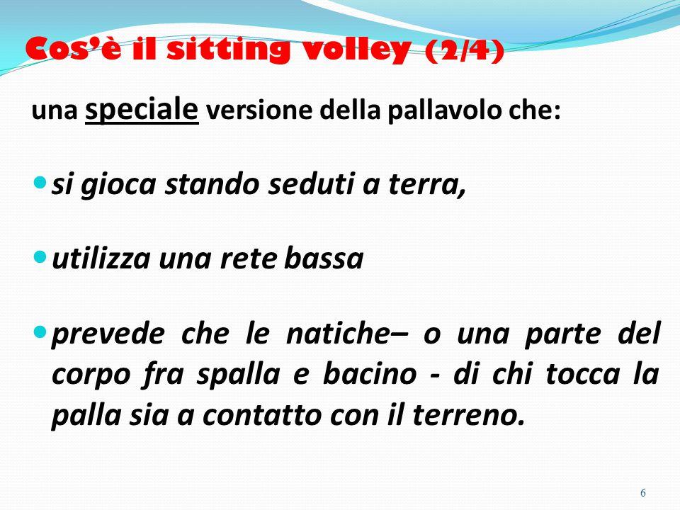 Cos'è il sitting volley (2/4) una speciale versione della pallavolo che: si gioca stando seduti a terra, utilizza una rete bassa prevede che le natiche– o una parte del corpo fra spalla e bacino - di chi tocca la palla sia a contatto con il terreno.