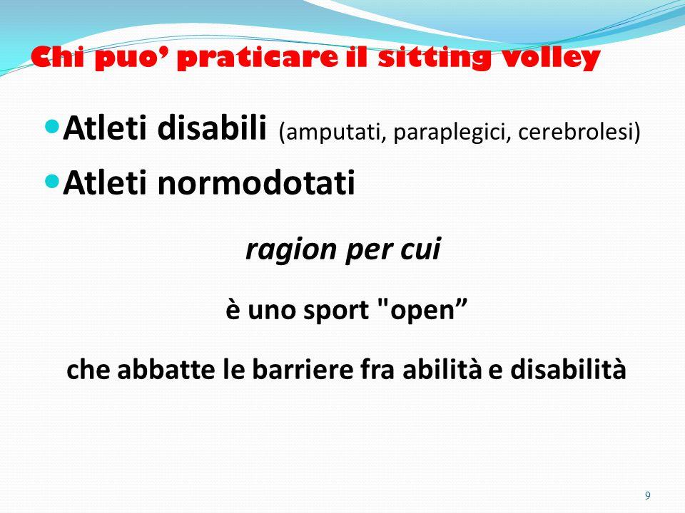 Chi puo' praticare il sitting volley Atleti disabili (amputati, paraplegici, cerebrolesi) Atleti normodotati ragion per cui è uno sport open che abbatte le barriere fra abilità e disabilità 9