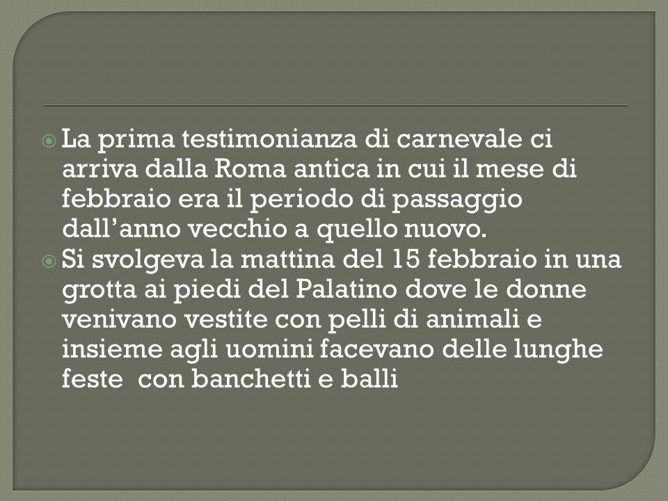  La prima testimonianza di carnevale ci arriva dalla Roma antica in cui il mese di febbraio era il periodo di passaggio dall'anno vecchio a quello nu