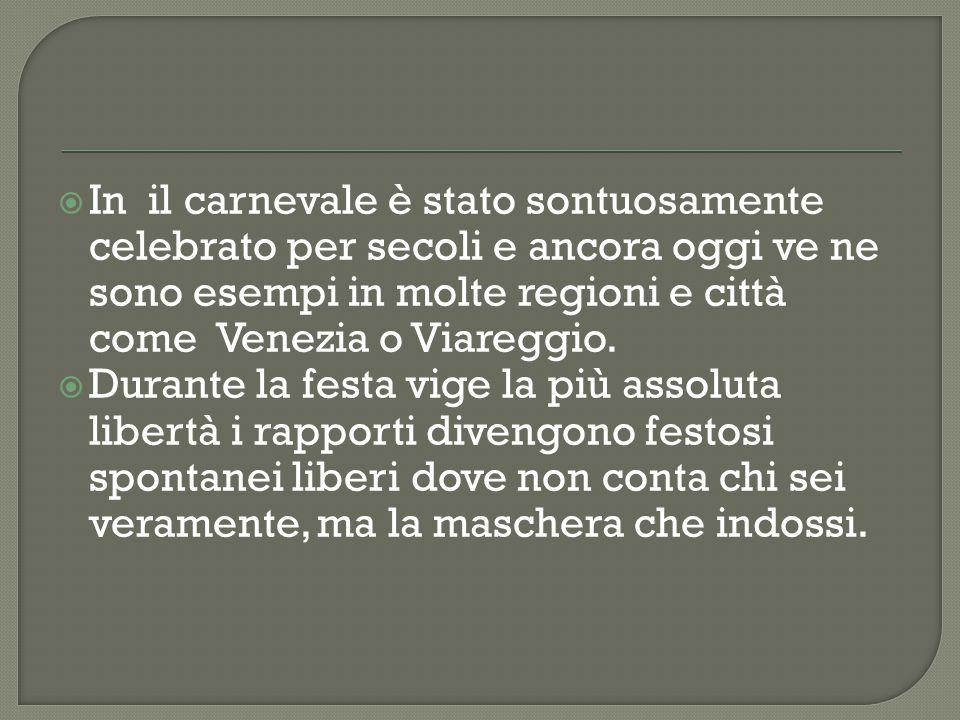  In il carnevale è stato sontuosamente celebrato per secoli e ancora oggi ve ne sono esempi in molte regioni e città come Venezia o Viareggio.  Dura