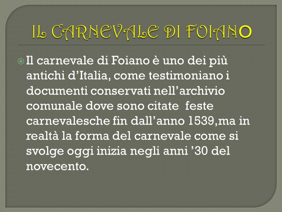  Il carnevale di Foiano è uno dei più antichi d'Italia, come testimoniano i documenti conservati nell'archivio comunale dove sono citate feste carnev