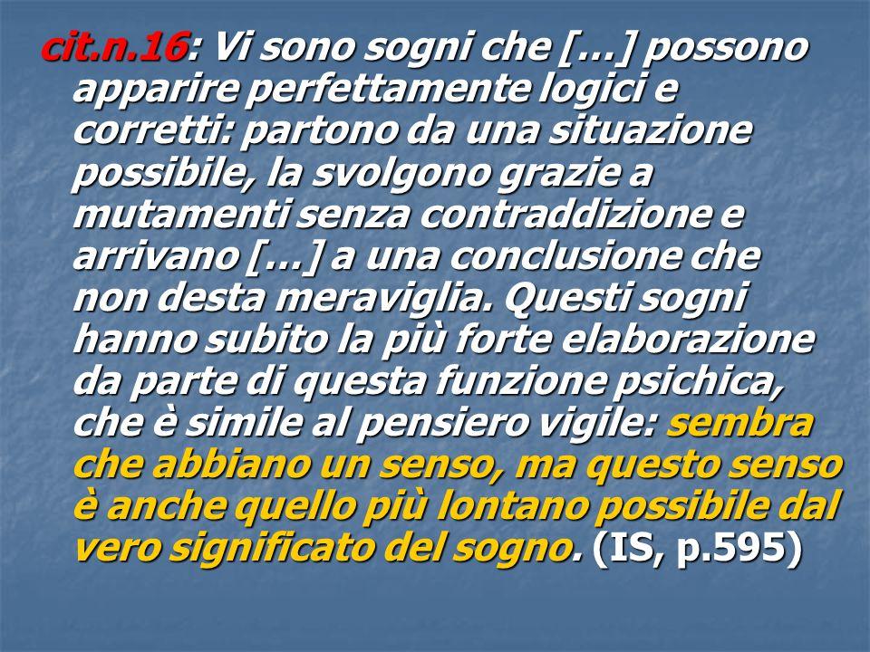 cit.n.16: Vi sono sogni che […] possono apparire perfettamente logici e corretti: partono da una situazione possibile, la svolgono grazie a mutamenti