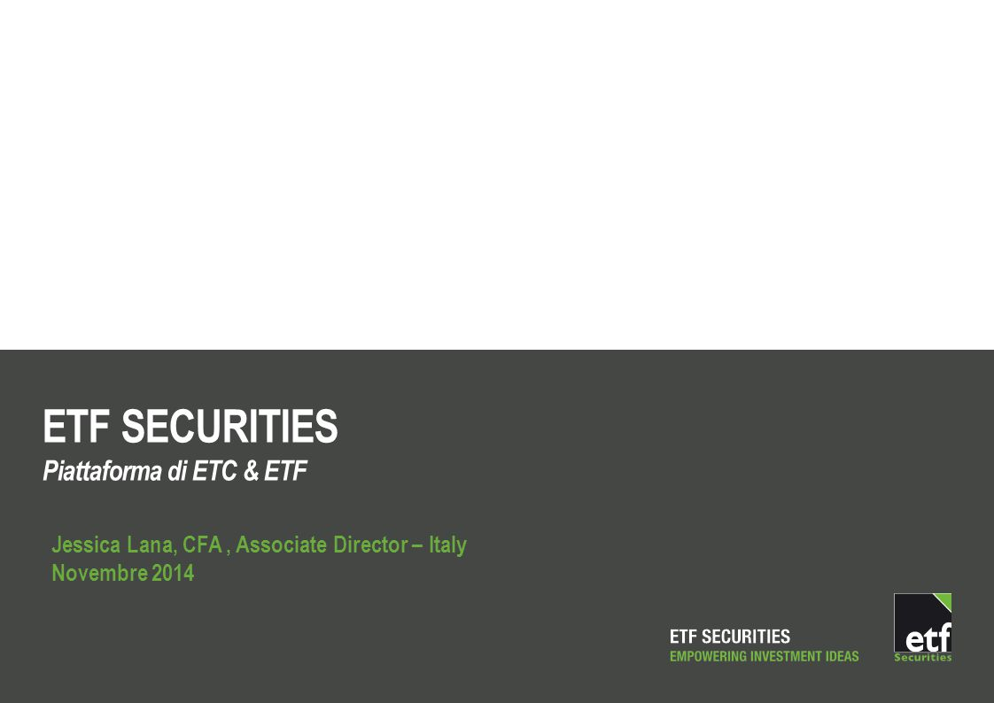 ETF SECURITIES Piattaforma di ETC & ETF Jessica Lana, CFA, Associate Director – Italy Novembre 2014