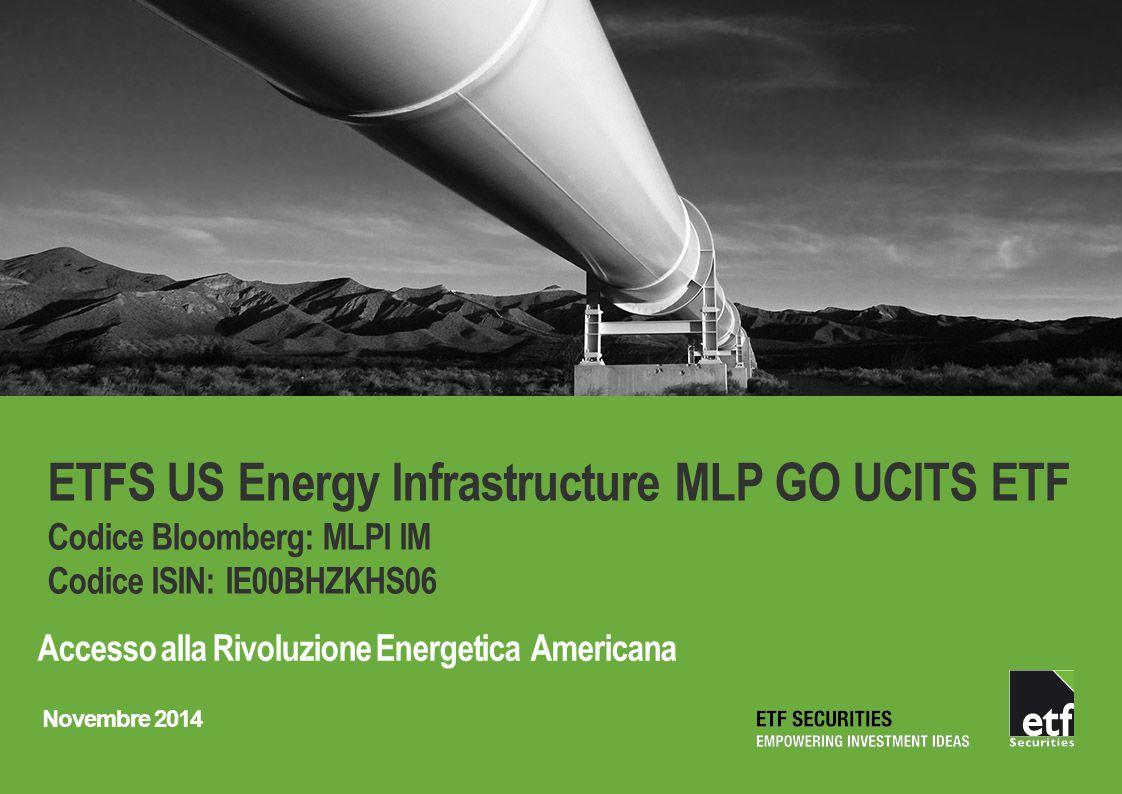ETFS US Energy Infrastructure MLP GO UCITS ETF Codice Bloomberg: MLPI IM Codice ISIN: IE00BHZKHS06 Accesso alla Rivoluzione Energetica Americana Novem