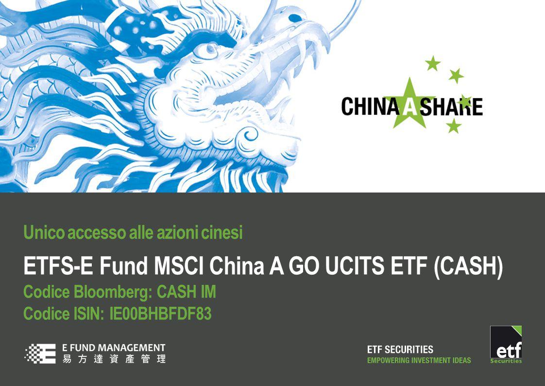 ETFS-E Fund MSCI China A GO UCITS ETF (CASH) Codice Bloomberg: CASH IM Codice ISIN: IE00BHBFDF83 Unico accesso alle azioni cinesi
