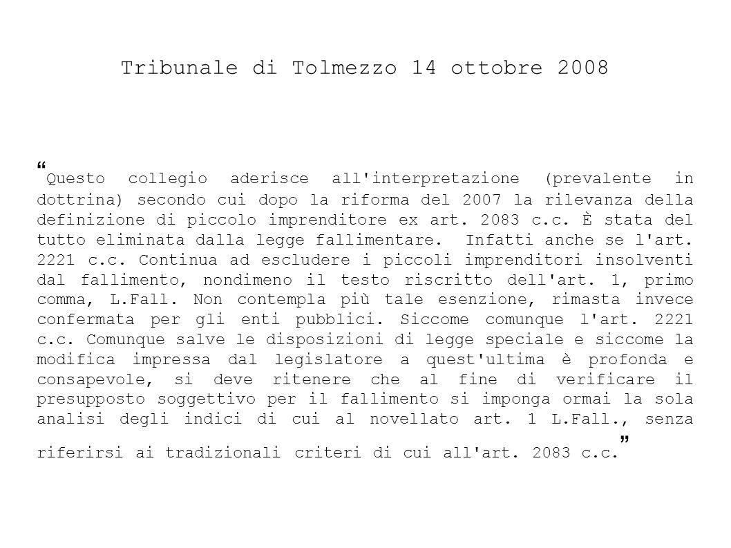 Tribunale di Tolmezzo 14 ottobre 2008 Questo collegio aderisce all interpretazione (prevalente in dottrina) secondo cui dopo la riforma del 2007 la rilevanza della definizione di piccolo imprenditore ex art.