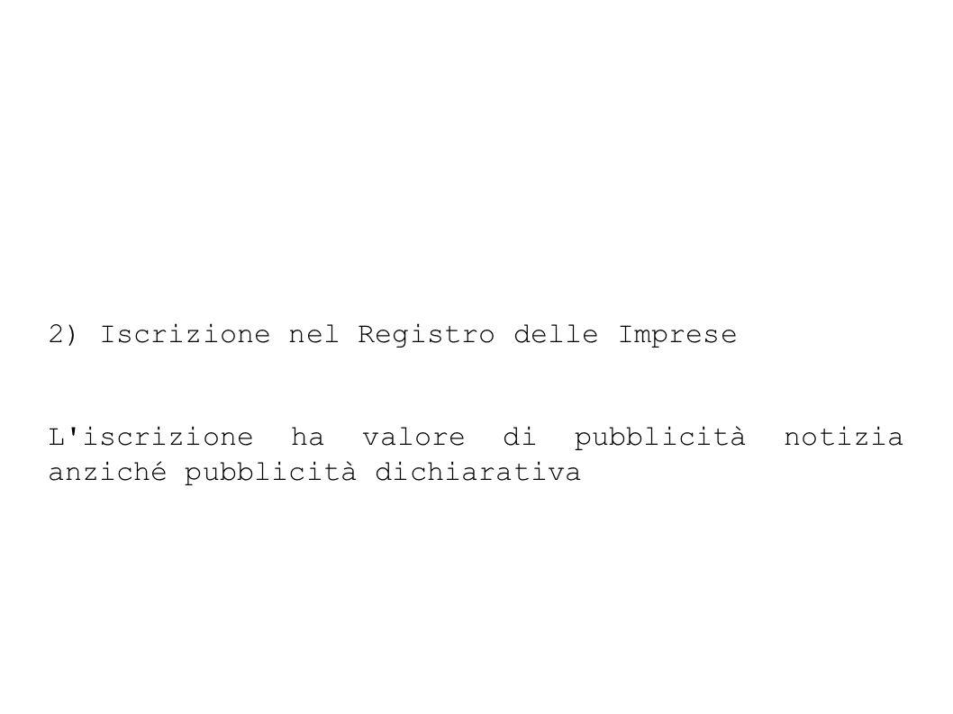 2) Iscrizione nel Registro delle Imprese L iscrizione ha valore di pubblicità notizia anziché pubblicità dichiarativa