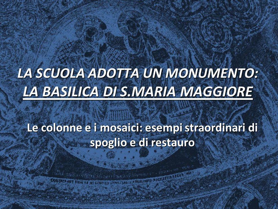 LA SCUOLA ADOTTA UN MONUMENTO: LA BASILICA DI S.MARIA MAGGIORE Le colonne e i mosaici: esempi straordinari di spoglio e di restauro