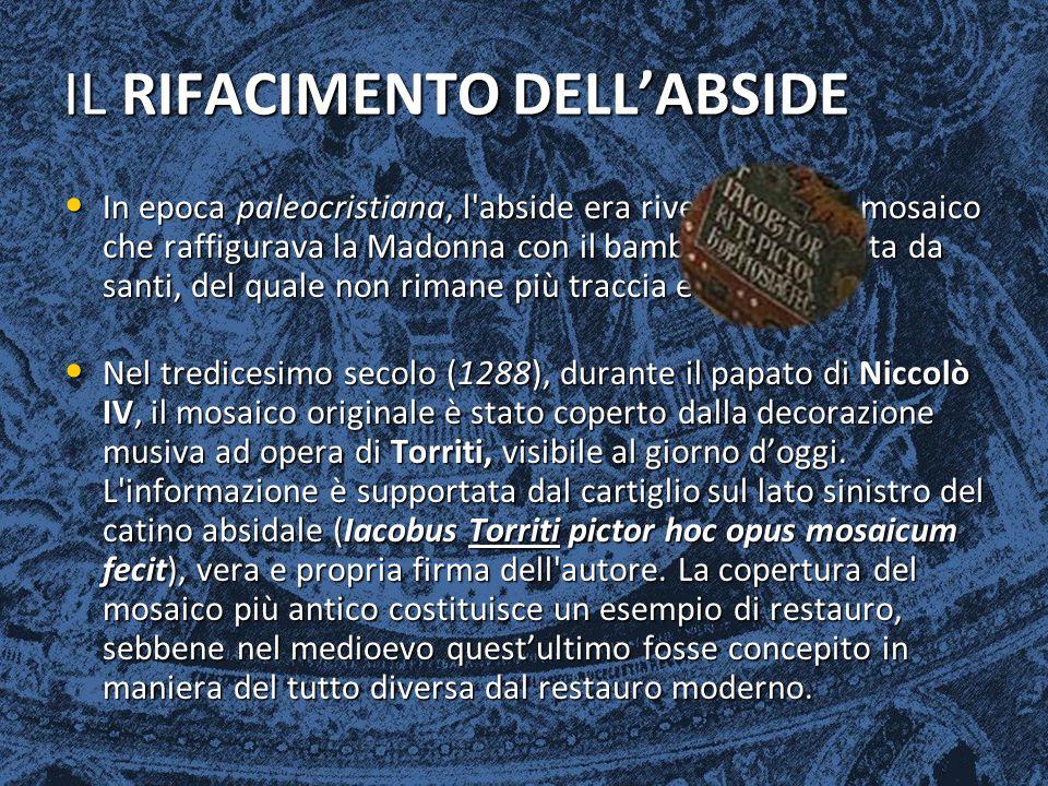 I MOSAICI DELL'ABSIDE Dopo le modifiche volute da Niccolò IV, la nuova decorazione dell abside fu eseguita da Jacopo Torriti ed i lavori vennero finanziati dai Cardinali Giacomo e Pietro Colonna.