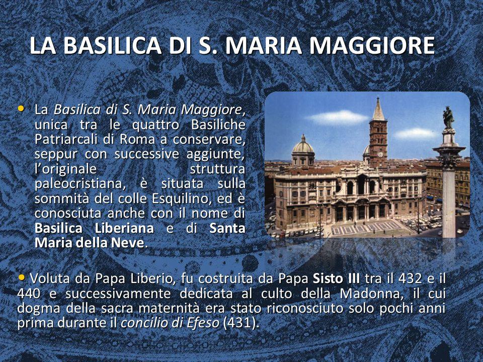 LA BASILICA DI S. MARIA MAGGIORE La Basilica di S. Maria Maggiore, unica tra le quattro Basiliche Patriarcali di Roma a conservare, seppur con success