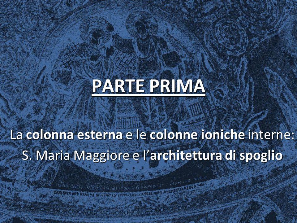 PARTE PRIMA La colonna esterna e le colonne ioniche interne: S. Maria Maggiore e l'architettura di spoglio