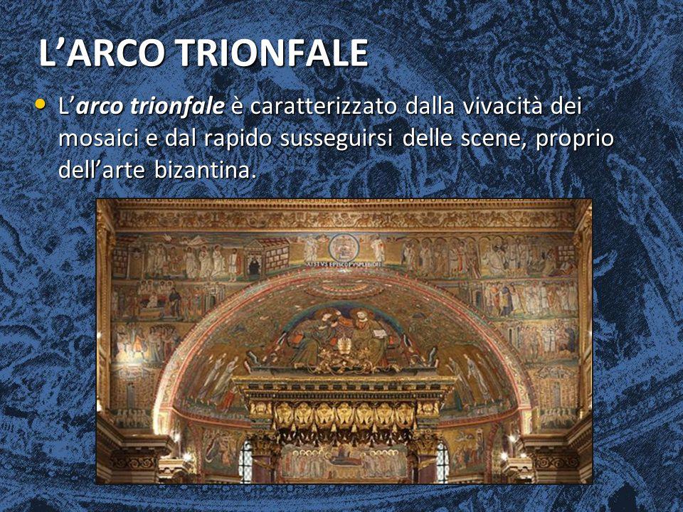 L'ARCO TRIONFALE L'arco trionfale è caratterizzato dalla vivacità dei mosaici e dal rapido susseguirsi delle scene, proprio dell'arte bizantina. L'arc