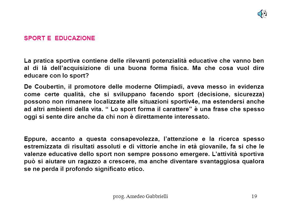 prog. Amedeo Gabbrielli19 SPORT E EDUCAZIONE La pratica sportiva contiene delle rilevanti potenzialità educative che vanno ben al di là dell'acquisizi