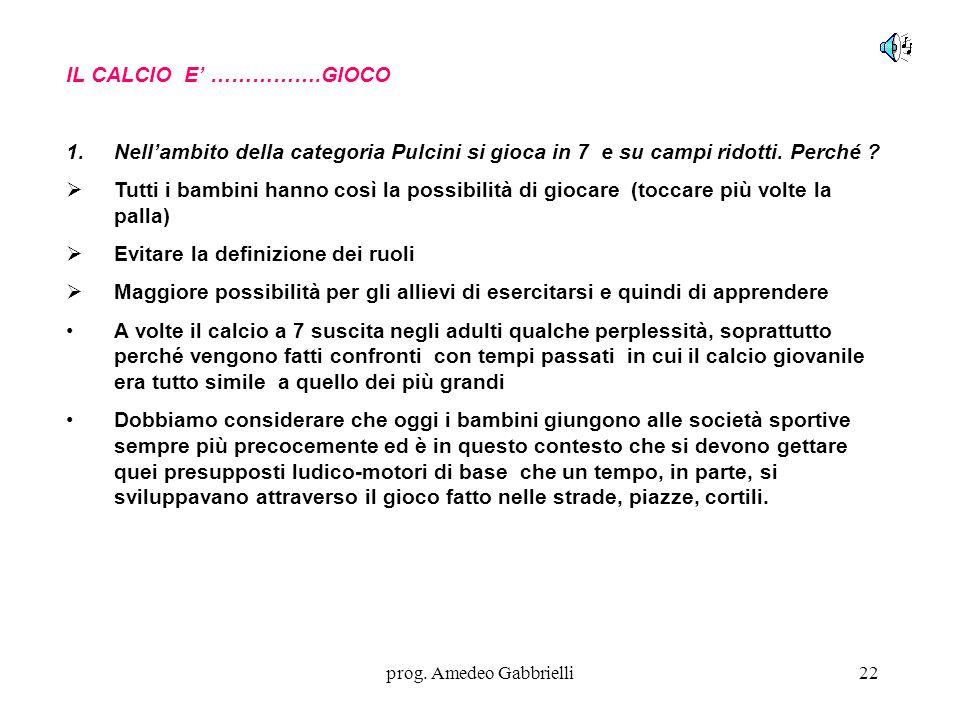 prog. Amedeo Gabbrielli22 IL CALCIO E' …………….GIOCO 1.Nell'ambito della categoria Pulcini si gioca in 7 e su campi ridotti. Perché ?  Tutti i bambini