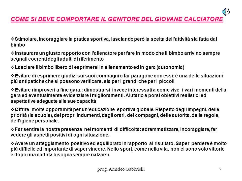 prog. Amedeo Gabbrielli7 COME SI DEVE COMPORTARE IL GENITORE DEL GIOVANE CALCIATORE  Stimolare, incoraggiare la pratica sportiva, lasciando però la s