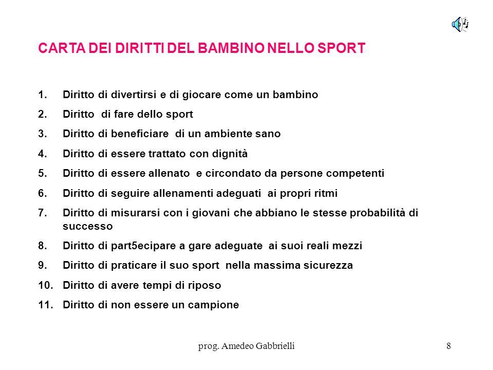 prog. Amedeo Gabbrielli8 CARTA DEI DIRITTI DEL BAMBINO NELLO SPORT 1.Diritto di divertirsi e di giocare come un bambino 2.Diritto di fare dello sport