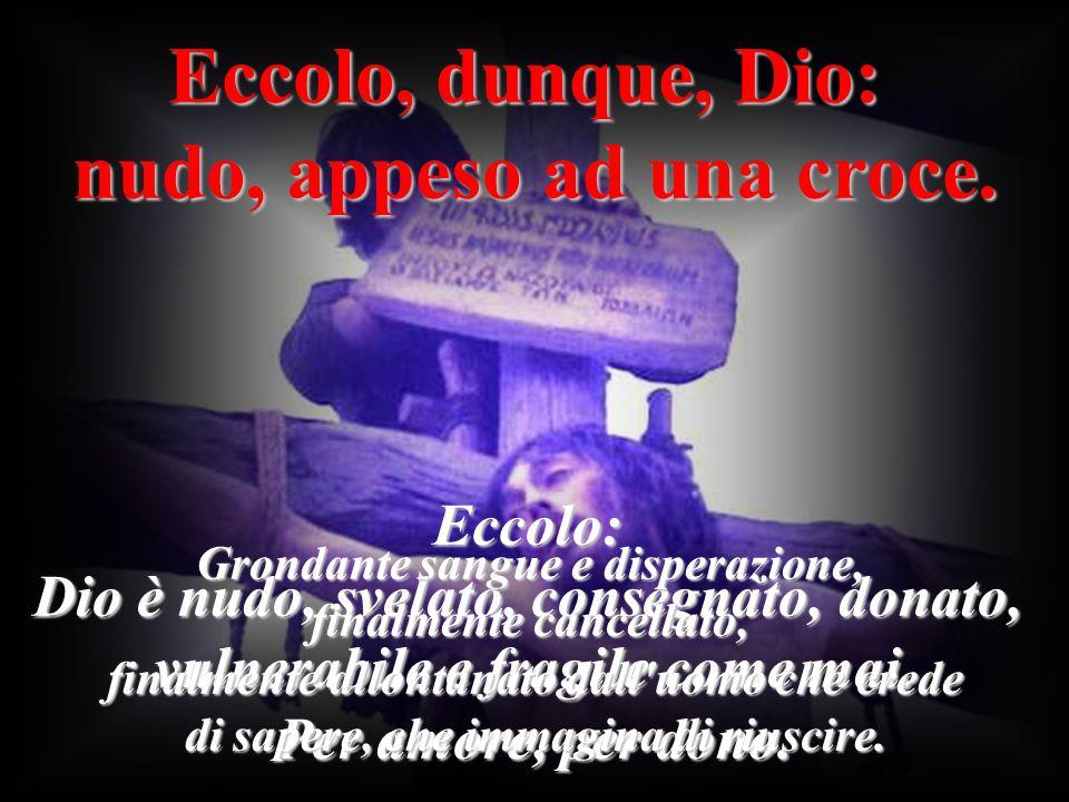 Eccolo, dunque, Dio: nudo, appeso ad una croce. Eccolo: Dio è nudo, svelato, consegnato, donato, vulnerabile e fragile come mai. Per amore, per dono.