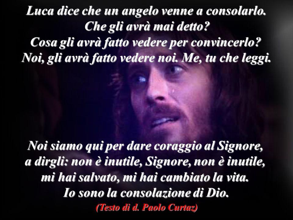 Luca dice che un angelo venne a consolarlo. Che gli avrà mai detto? Cosa gli avrà fatto vedere per convincerlo? Noi, gli avrà fatto vedere noi. Me, tu