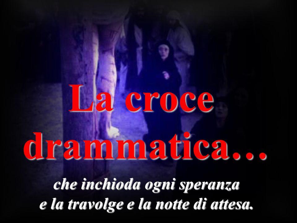 La croce drammatica… che inchioda ogni speranza e la travolge e la notte di attesa.