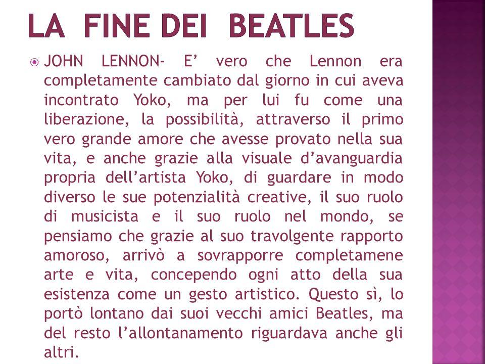  JOHN LENNON- E' vero che Lennon era completamente cambiato dal giorno in cui aveva incontrato Yoko, ma per lui fu come una liberazione, la possibilità, attraverso il primo vero grande amore che avesse provato nella sua vita, e anche grazie alla visuale d'avanguardia propria dell'artista Yoko, di guardare in modo diverso le sue potenzialità creative, il suo ruolo di musicista e il suo ruolo nel mondo, se pensiamo che grazie al suo travolgente rapporto amoroso, arrivò a sovrapporre completamene arte e vita, concependo ogni atto della sua esistenza come un gesto artistico.