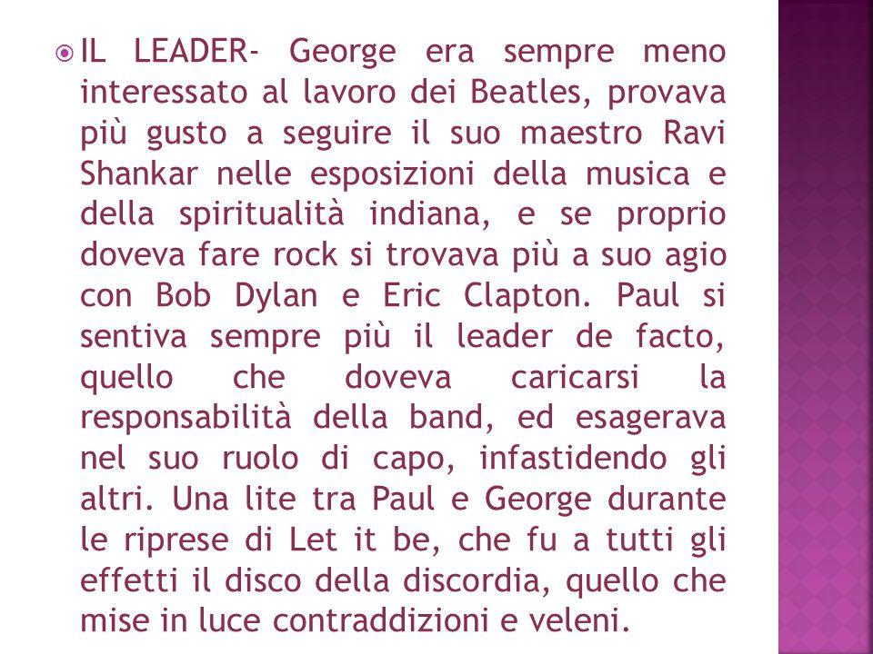  IL LEADER- George era sempre meno interessato al lavoro dei Beatles, provava più gusto a seguire il suo maestro Ravi Shankar nelle esposizioni della
