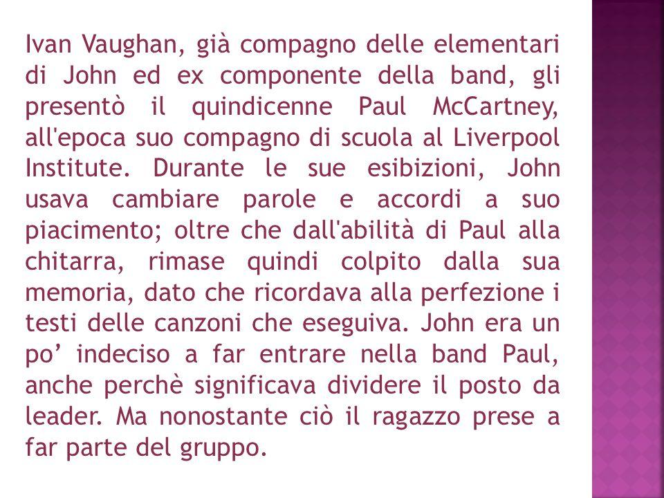 Ivan Vaughan, già compagno delle elementari di John ed ex componente della band, gli presentò il quindicenne Paul McCartney, all epoca suo compagno di scuola al Liverpool Institute.