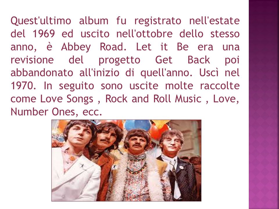 Quest'ultimo album fu registrato nell'estate del 1969 ed uscito nell'ottobre dello stesso anno, è Abbey Road. Let it Be era una revisione del progetto