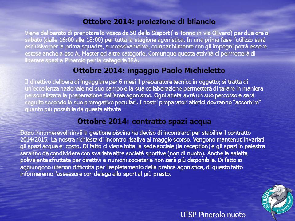 UISP Pinerolo nuoto Ottobre 2014: proiezione di bilancio Viene deliberato di prenotare la vasca da 50 della Sisport ( a Torino in via Olivero) per due ore al sabato (dalle 16:00 alle 18:00) per tutta la stagione agonistica.