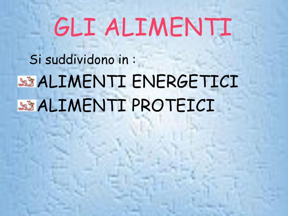 GLI ALIMENTI Si suddividono in : ALIMENTI ENERGETICI ALIMENTI PROTEICI