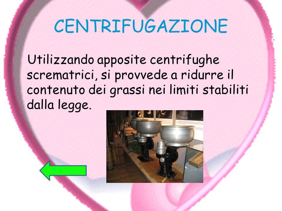 CENTRIFUGAZIONE Utilizzando apposite centrifughe scrematrici, si provvede a ridurre il contenuto dei grassi nei limiti stabiliti dalla legge.