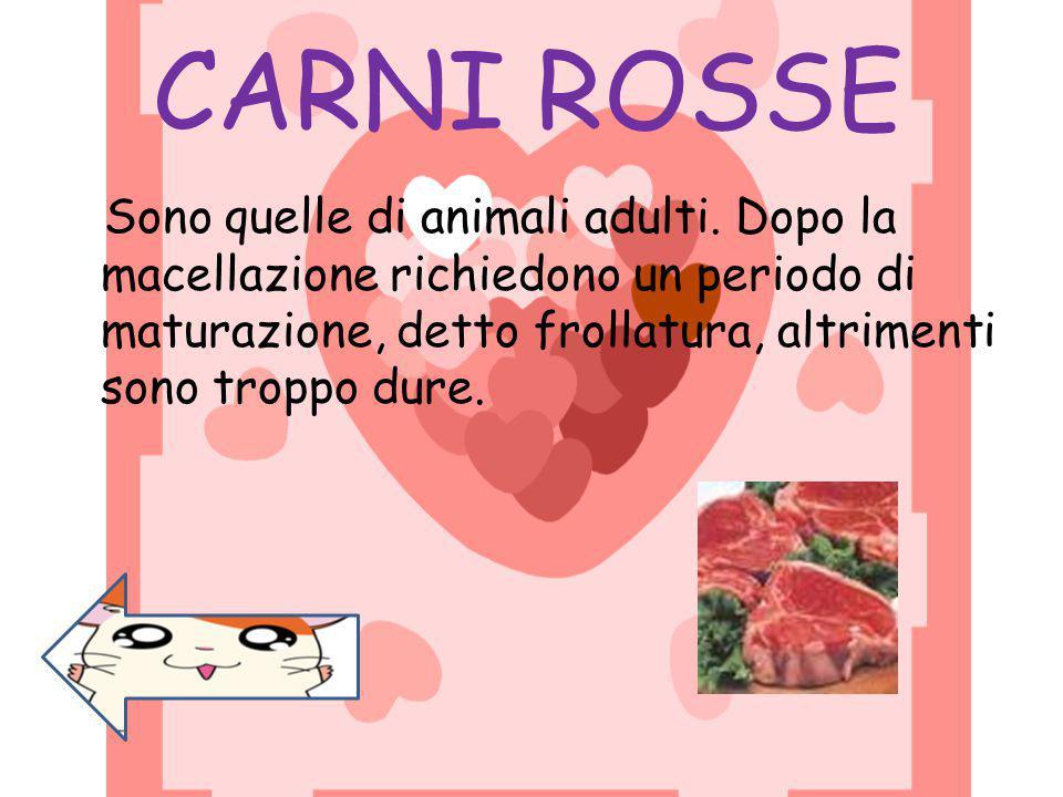 CARNI ROSSE Sono quelle di animali adulti. Dopo la macellazione richiedono un periodo di maturazione, detto frollatura, altrimenti sono troppo dure.