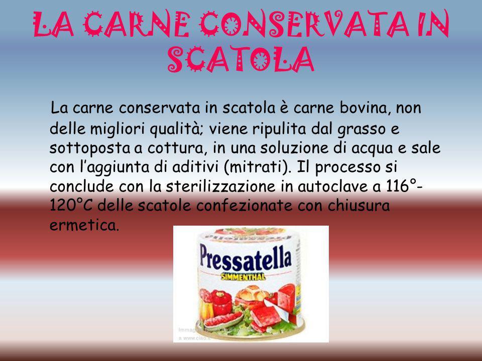 LA CARNE CONSERVATA IN SCATOLA La carne conservata in scatola è carne bovina, non delle migliori qualità; viene ripulita dal grasso e sottoposta a cot