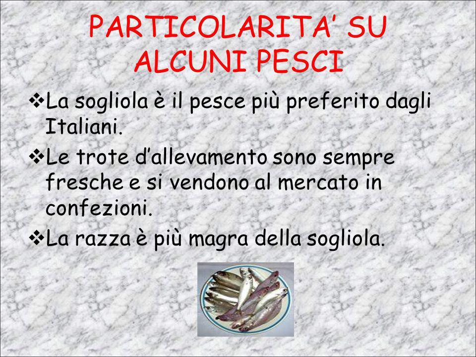 PARTICOLARITA' SU ALCUNI PESCI LLa sogliola è il pesce più preferito dagli Italiani. LLe trote d'allevamento sono sempre fresche e si vendono al m