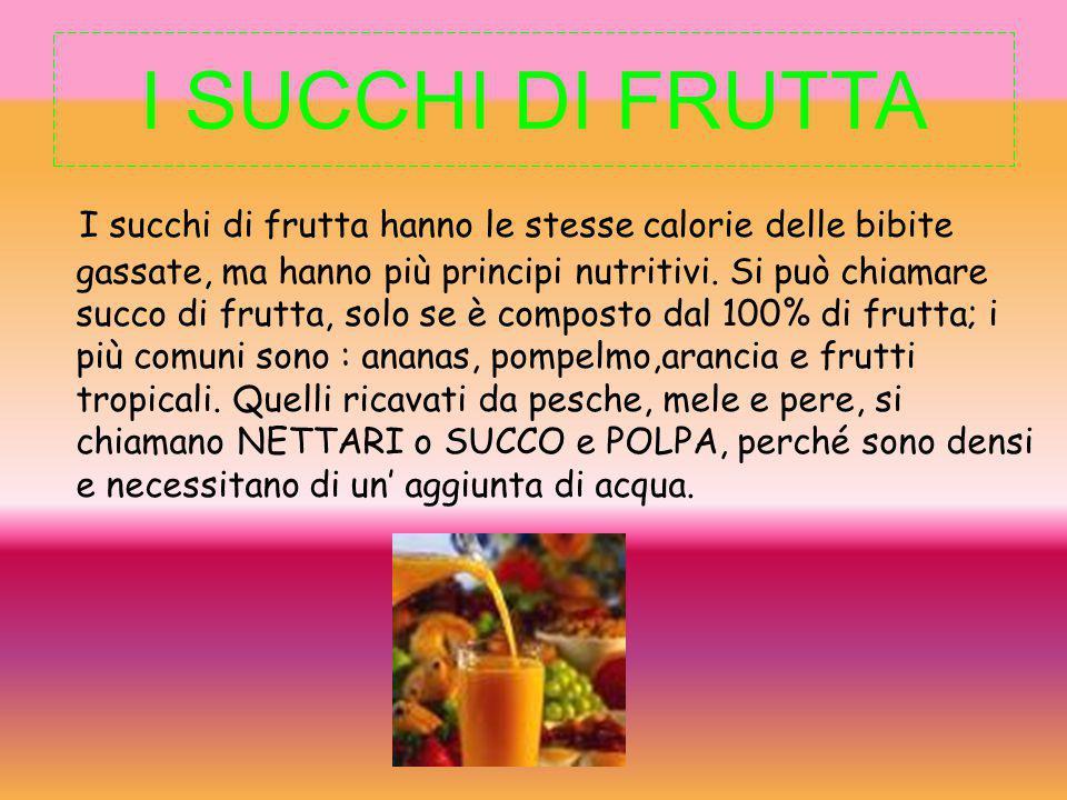 I SUCCHI DI FRUTTA I succhi di frutta hanno le stesse calorie delle bibite gassate, ma hanno più principi nutritivi. Si può chiamare succo di frutta,