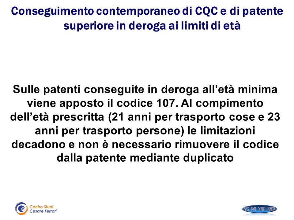 Sulle patenti conseguite in deroga all'età minima viene apposto il codice 107. Al compimento dell'età prescritta (21 anni per trasporto cose e 23 anni
