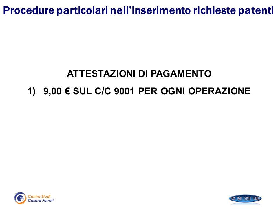 ATTESTAZIONI DI PAGAMENTO 1)9,00 € SUL C/C 9001 PER OGNI OPERAZIONE Procedure particolari nell'inserimento richieste patenti