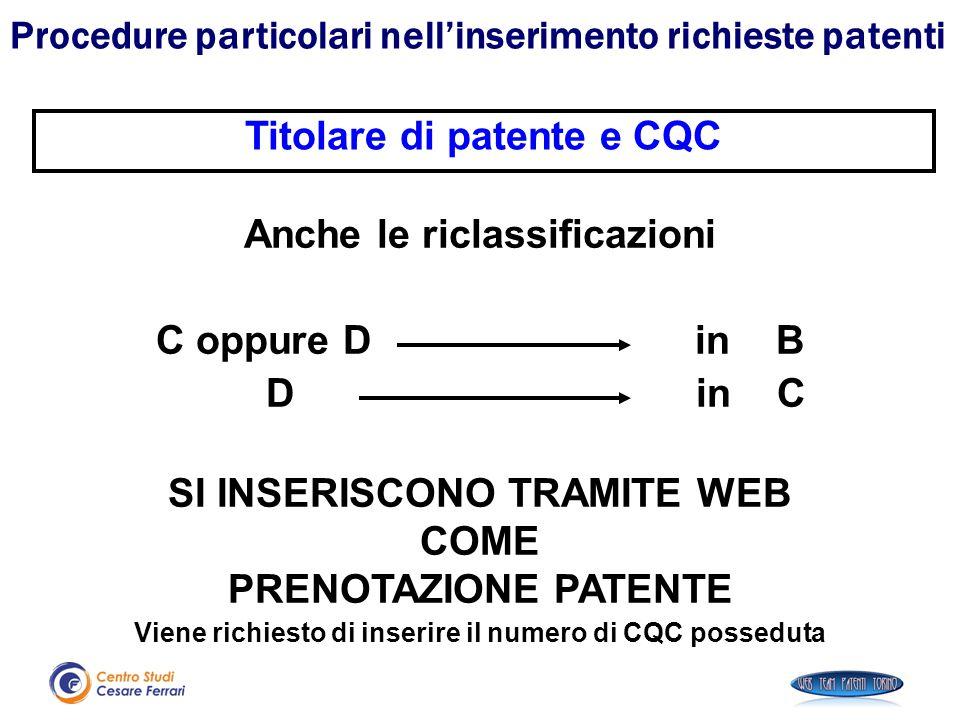 Anche le riclassificazioni C oppure D in B D in C SI INSERISCONO TRAMITE WEB COME PRENOTAZIONE PATENTE Viene richiesto di inserire il numero di CQC po